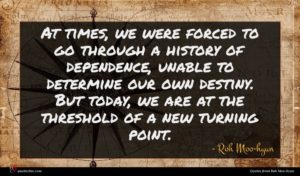 Roh Moo-hyun quote : At times we were ...