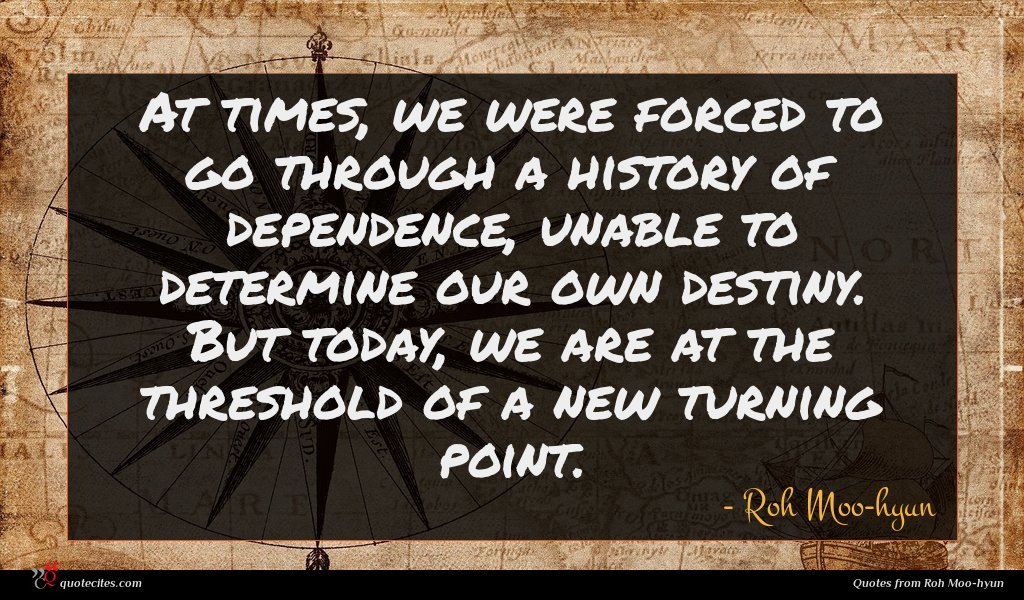At times, we were forced to go through a history of dependence, unable to determine our own destiny. But today, we are at the threshold of a new turning point.