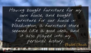Elizabeth Edwards quote : Having bought furniture for ...