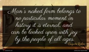 Auguste Rodin quote : Man's naked form belongs ...