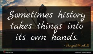 Thurgood Marshall quote : Sometimes history takes things ...