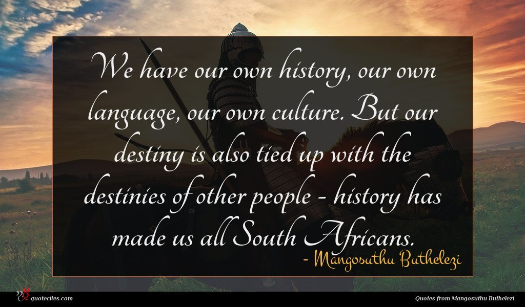 We have our own history, our own language, our own culture. But our destiny is also tied up with the destinies of other people - history has made us all South Africans.