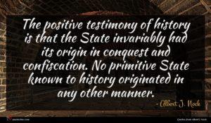 Albert J. Nock quote : The positive testimony of ...