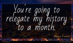 Morgan Freeman quote : You're going to relegate ...