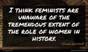 Vivienne Westwood quote : I think feminists are ...