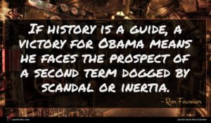 Ron Fournier quote : If history is a ...