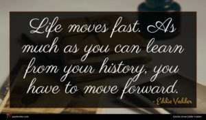 Eddie Vedder quote : Life moves fast As ...