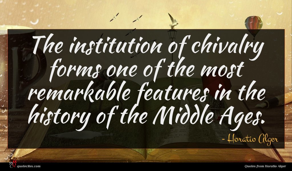 The institution of chivalry forms one of the most remarkable features in the history of the Middle Ages.