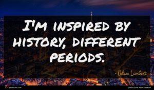 Adam Lambert quote : I'm inspired by history ...