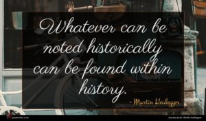 Martin Heidegger quote : Whatever can be noted ...