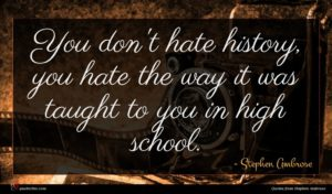 Stephen Ambrose quote : You don't hate history ...
