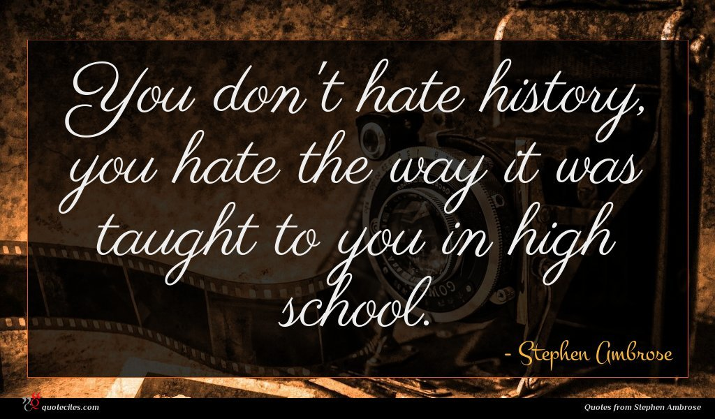 You don't hate history, you hate the way it was taught to you in high school.