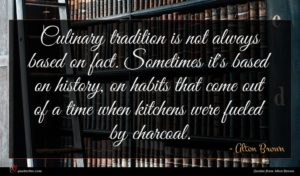 Alton Brown quote : Culinary tradition is not ...
