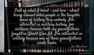 Jon Meacham quote : Part of what I ...
