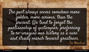 Jon Meacham quote : The past always seems ...