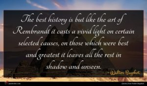 Walter Bagehot quote : The best history is ...