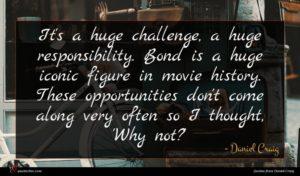 Daniel Craig quote : It's a huge challenge ...