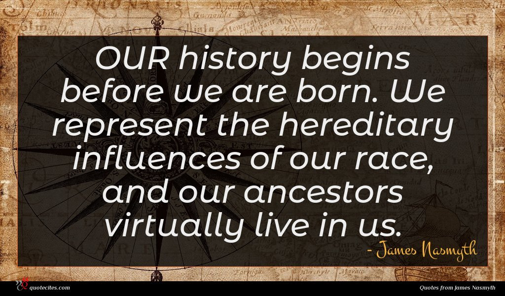 OUR history begins before we are born. We represent the hereditary influences of our race, and our ancestors virtually live in us.