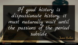 James Buchan quote : If good history is ...