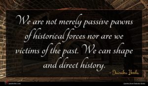 Daisaku Ikeda quote : We are not merely ...