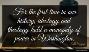 Bill Moyers quote : For the first time ...
