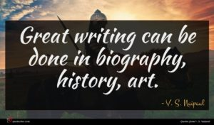 V. S. Naipaul quote : Great writing can be ...
