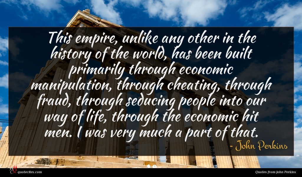 This empire, unlike any other in the history of the world, has been built primarily through economic manipulation, through cheating, through fraud, through seducing people into our way of life, through the economic hit men. I was very much a part of that.