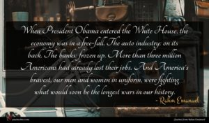 Rahm Emanuel quote : When President Obama entered ...