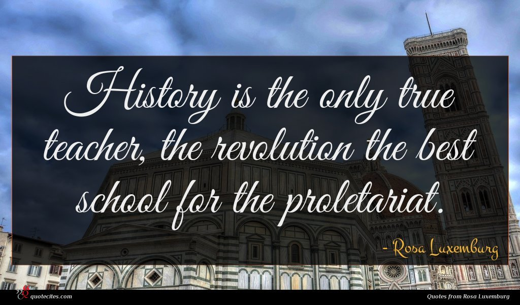 History is the only true teacher, the revolution the best school for the proletariat.