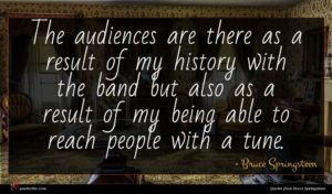 Bruce Springsteen quote : The audiences are there ...