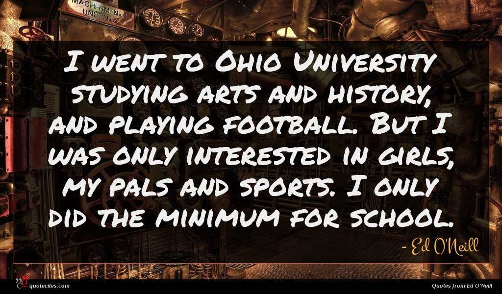 I went to Ohio University studying arts and history, and playing football. But I was only interested in girls, my pals and sports. I only did the minimum for school.