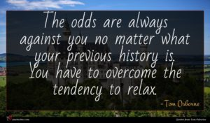 Tom Osborne quote : The odds are always ...