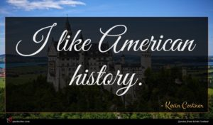 Kevin Costner quote : I like American history ...
