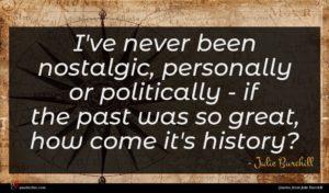 Julie Burchill quote : I've never been nostalgic ...