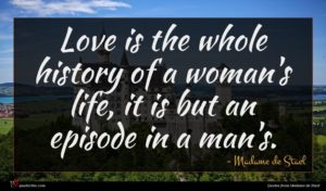 Madame de Stael quote : Love is the whole ...