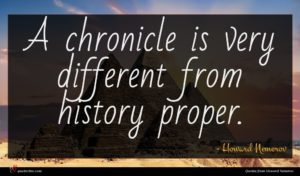 Howard Nemerov quote : A chronicle is very ...