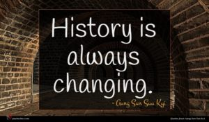 Aung San Suu Kyi quote : History is always changing ...