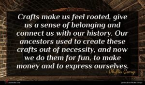 Phyllis George quote : Crafts make us feel ...