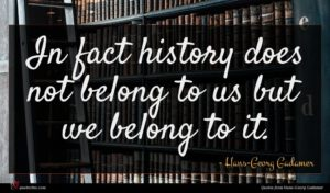 Hans-Georg Gadamer quote : In fact history does ...
