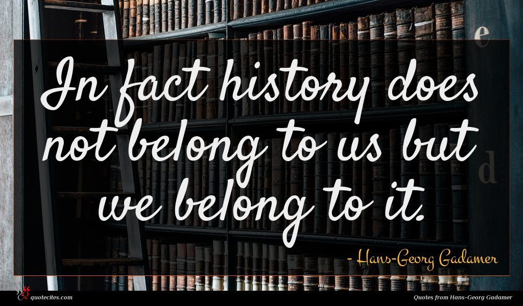 In fact history does not belong to us but we belong to it.
