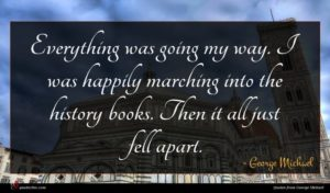 George Michael quote : Everything was going my ...