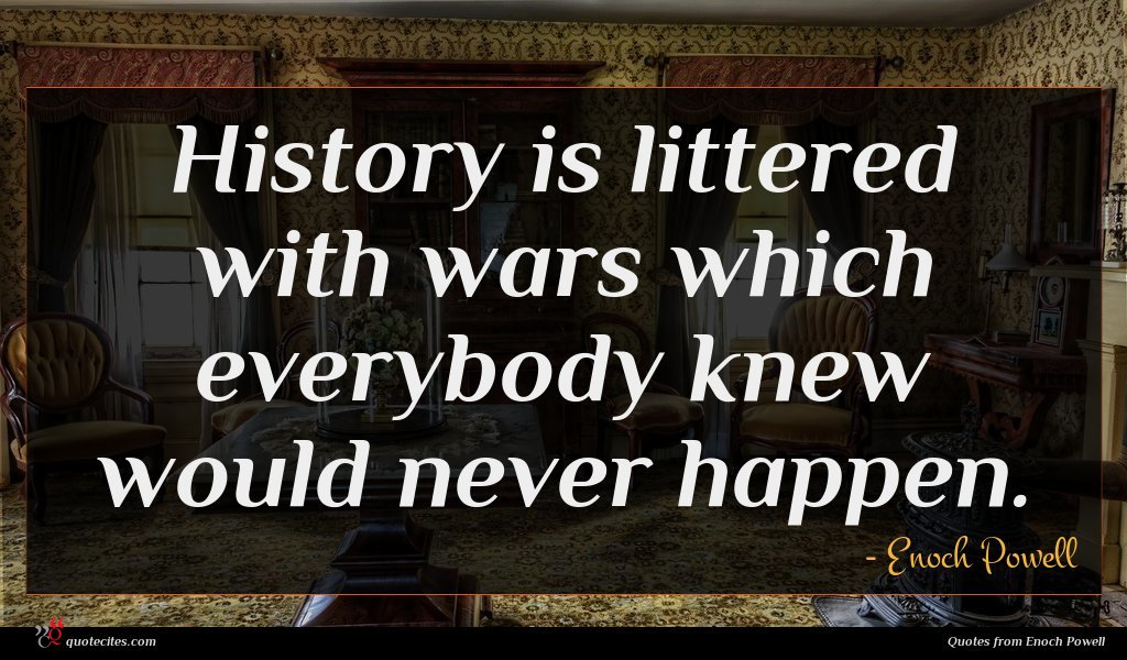 History is littered with wars which everybody knew would never happen.