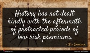 Alan Greenspan quote : History has not dealt ...