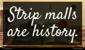 Jeff Bezos quote : Strip malls are history ...