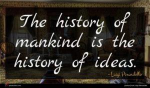 Luigi Pirandello quote : The history of mankind ...