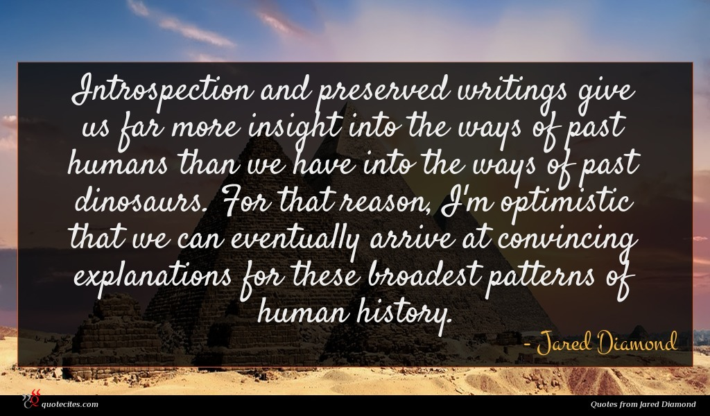 Introspection and preserved writings give us far more insight into the ways of past humans than we have into the ways of past dinosaurs. For that reason, I'm optimistic that we can eventually arrive at convincing explanations for these broadest patterns of human history.
