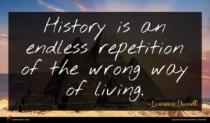 Lawrence Durrell quote : History is an endless ...