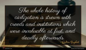 Walter Bagehot quote : The whole history of ...