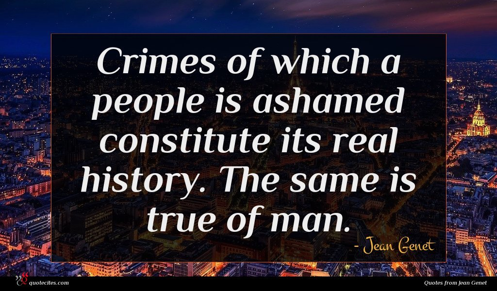 Crimes of which a people is ashamed constitute its real history. The same is true of man.