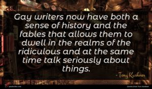 Tony Kushner quote : Gay writers now have ...